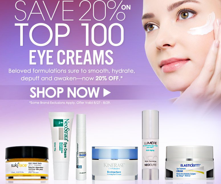 Save 20% on Top 100 Eye Creams Beloved formulations sure to smooth, hydrate, depuff and awaken—now 20% off.  3 Days Only!  Offer Valid 8/27 - 8/29 Shop Now>>