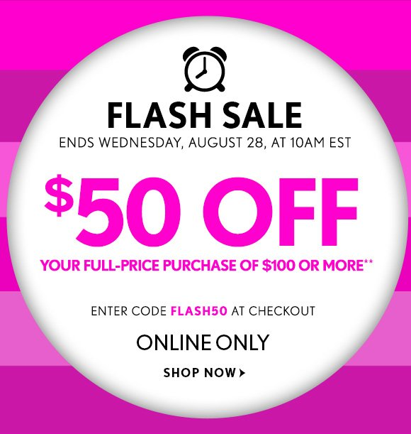 FLASH SALE ENDS WEDNESDAY, AUGUST 28, AT 10AM EST  $50 OFF YOUR FULL–PRICE PURCHASE OF $100 OR MORE*  ENTER CODE FLASH50 AT CHECKOUT  ONLINE ONLY  SHOP NOW