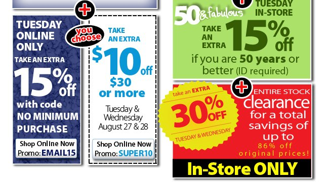 Tuesday only save an extra 15% with code EMAIL15 - or save $10 off $30 with code SUPER10 + in-store save 15% if you are 50 or older and recieve an additional 30% off In-store clearance