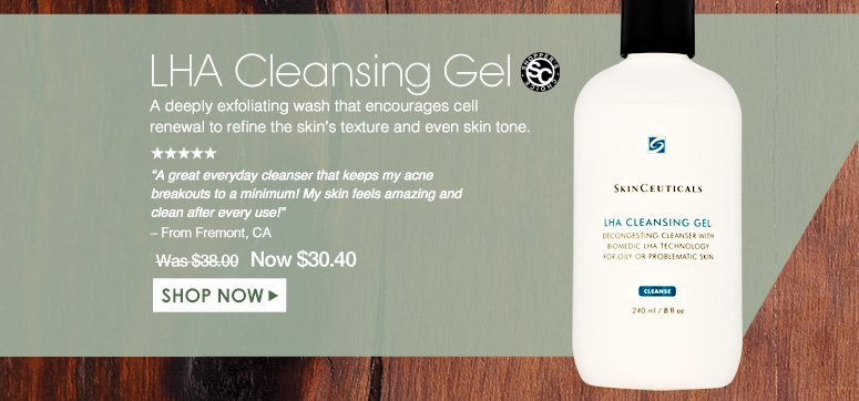 """Shopper's Choice. 5 Stars LHA Cleansing Gel A deeply exfoliating wash that encourages cell renewal to refine the skin's texture and even skin tone.  """"A great everyday cleanser that keeps my acne breakouts to a minimum! My skin feels amazing and clean after every use!"""" – From Fremont, CA Was $38.00 Now $30.40  Shop Now>>"""