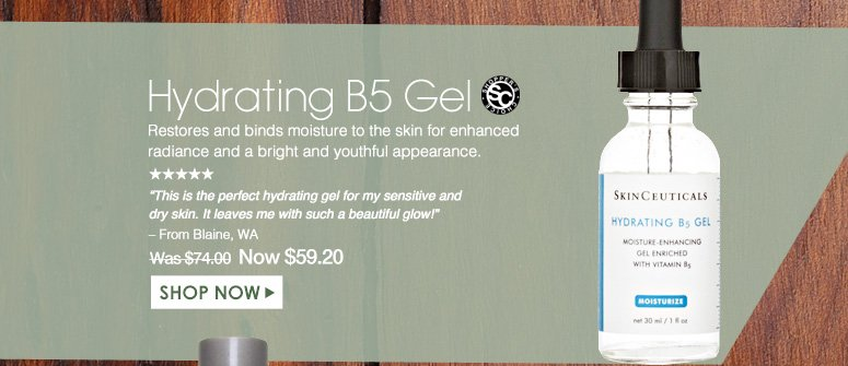 """Shopper's Choice. 5 Stars Hydrating B5 Gel Restores and binds moisture to the skin for enhanced radiance and a bright and youthful appearance. """"This is the perfect hydrating gel for my sensitive and dry skin. It leaves me with such a beautiful glow!"""" – From Blaine, WA Was $74.00 Now $59.20 Shop Now>>"""