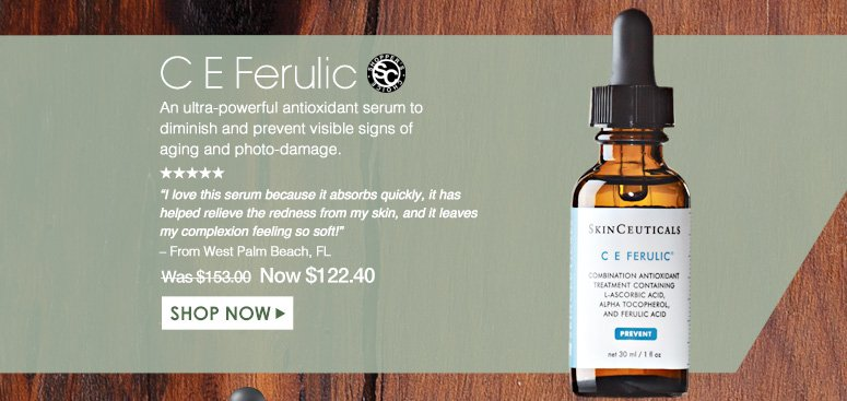 """Shopper's Choice. 5 Stars C E Ferulic An ultra-powerful antioxidant serum to diminish and prevent visible signs of aging and photo-damage. """"I love this serum because it absorbs quickly, it has helped relieve the redness from my skin, and it leaves my complexion feeling so soft!"""" – From West Palm Beach, FL Was $153.00 Now $122.40 Shop Now>>"""