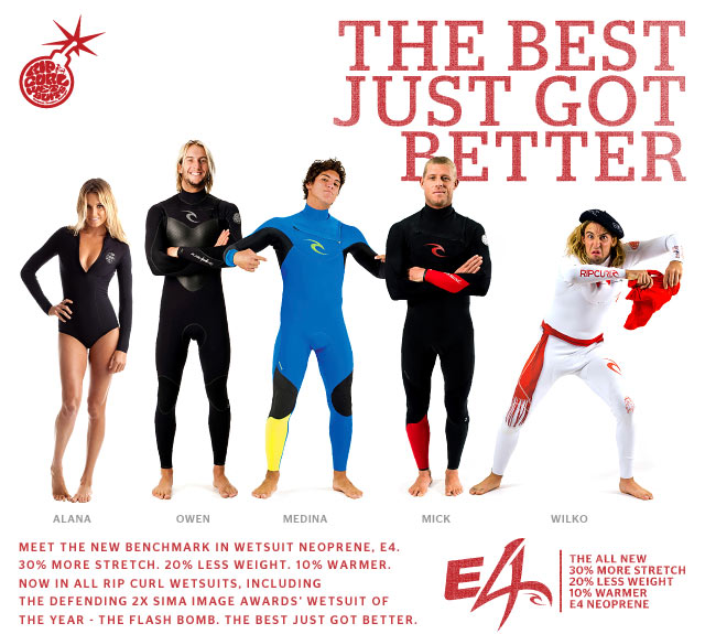 The Best Just Got Better - Meet the new benchmark in wetsuit neoprene, E4. 30% more stretch. 20% less weight. 10% warmer. Now in ALL Rip Curl wetsuits, including the defending 2x SIMA Image Awards' Wetsuit of the Year - The Flash Bomb. The Best Just Got Better. - Rip Curl Wetsuits