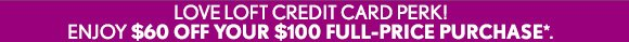 LOVE LOFT CREDIT CARD PERK! ENJOY $60 OFF YOUR $100 FULL–PRICE PURCHASE*.