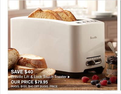 SAVE $40 - Breville Lift & Look Touch Toaster -- OUR PRICE $79.95 - SUGG. $120, $40 OFF SUGG. PRICE