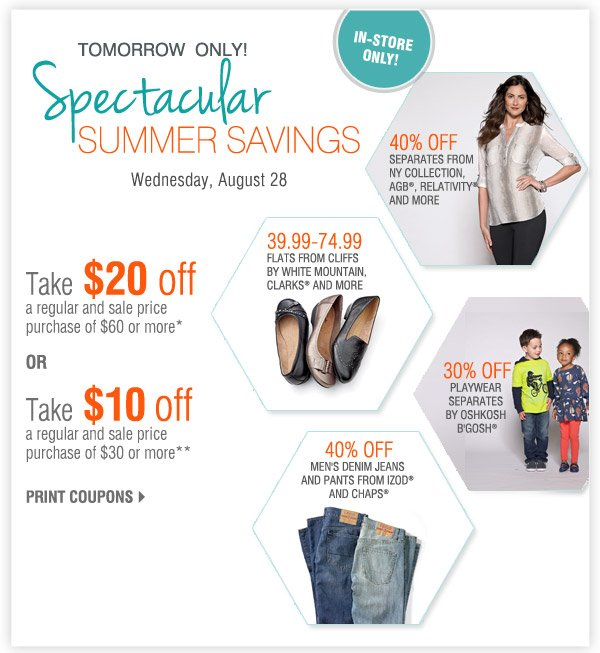 Tomorrow Only! In-store only! Spectacular Summer Savings Wednesday, August 28 Take $20 off a regular and sale price purchase of $60 or more* or Take $10 off a regular and sale price purchase of $30 or more** Print coupons.