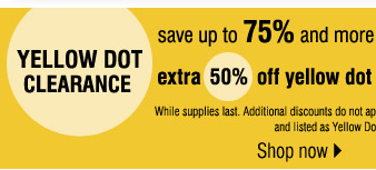 YELLOW DOT CLEARANCE! Save 75% and more on the original prices when you take an extra 50% off yellow dot and an extra 70% off black dot***                   While supplies last. Additional discounts do not apply. Online selection: Yellow Dot & Black Dot combined and listed as Yellow Dot. Prices                    reflect final savings. Shop now.