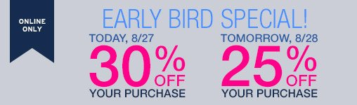 ONLINE ONLY | EARLY BIRD SPECIAL! | TODAY, 8/27 30% OFF YOUR PURCHASE | TOMORROW, 8/28: 25% OFF YOUR PURCHASE