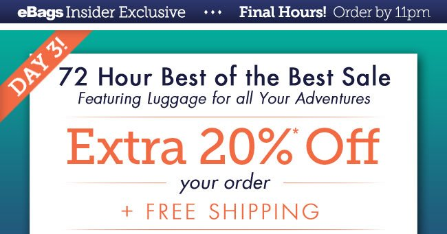 eBags Insider Exclusive | Final Hours! Order by 11pm | Day 3! | 72 Hour Best of the Best Sale | EXTRA 20% OFF Your Order + Free Shipping! | Today's Feature: Luggage for all Your Adventures | Offer Expires 08/27/13 at 11PM PT | Shop Luggage Sale