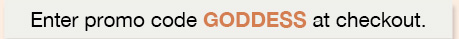 Enter promo code GODDESS at checkout.