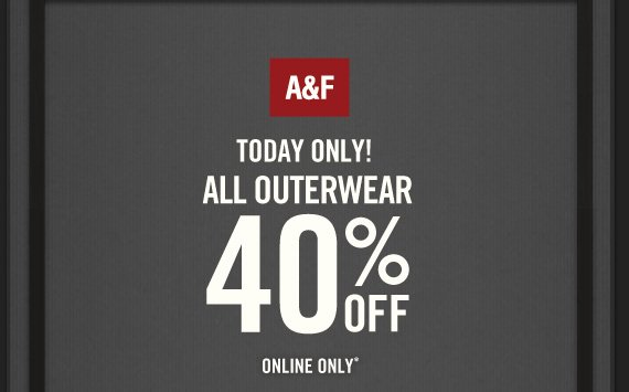 A&F TODAY ONLY! ALL OUTERWEAR 40% OFF ONLINE ONLY*