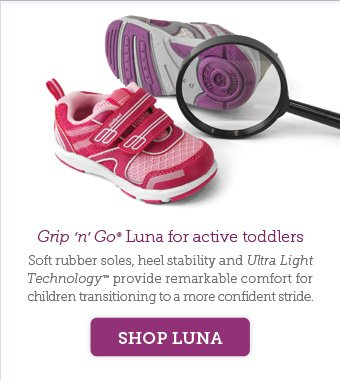 Grip 'n' Go Luna for active toddlers. Soft rubber soles, heel stability and Ultra Light Technology™ provide remarkable comfort for children transitioning to a more confident stride. Shop Luna.