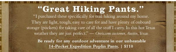 Great Hiking Pants. Be ready for any outdoor adventure in our unbeatable 14-Pocket Expedition Poplin Pants. $110