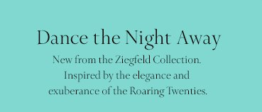 Dance the Night Away New from the Ziegfeld Collection. Inspired by the elegance and exuberance of the Roaring Twenties.