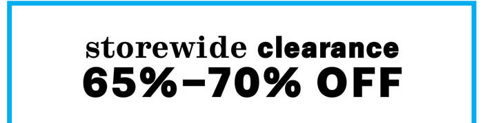 storewide clearance 65% - 70% off