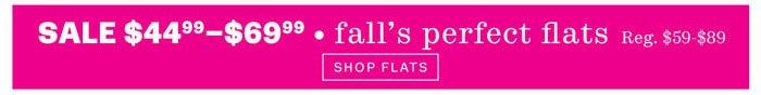 sale $44.99 - $69.99 - fall's perfect flats reg. $59 - $89 shop flats