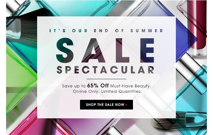 IT'S OUR END OF SUMMER SALE SPECTACULAR. Save up to 65% Off Must-Have Beauty. Online Only. Limited Quantities. SHOP THE SALE NOW