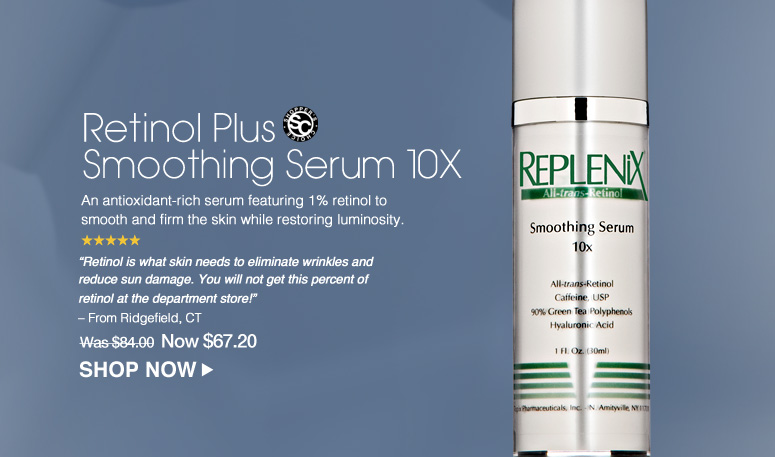 """Shopper's Choice. 5 Stars Retinol Plus Smoothing Serum 10X An antioxidant-rich serum featuring 1% retinol to smooth and firm the skin while restoring luminosity. """"Retinol is what skin needs to eliminate wrinkles and reduce sun damage. You will not get this percent of retinol at the department store!"""" – From Ridgefield, CT Was $84.00 Now $67.20 Shop Now>>"""