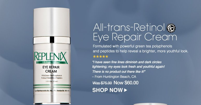 """Shopper's Choice. 5 Stars All-trans-Retinol Eye Repair Cream Formulated with powerful green tea polyphenols and peptides to help reveal a brighter, more youthful look. """"I have seen fine lines diminish and dark circles lightening; my eyes look fresh and youthful again! There is no product out there like it!"""" – From Huntington Beach, CA Was $75.00 Now $60.00 Shop Now>>"""