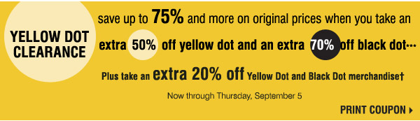 Yellow Dot Clearance Now through Thursday, September 5. Save an extra 20% on your Yellow Dot or Black Dot purchase*** Print coupon.