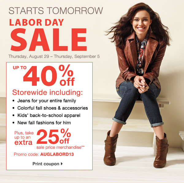 Starts tomorrow Labor Day Sale. Thursday, August 29 emdash; Thursday, September 5. Up to 40% off storewide including: Jeans for your entire family, Colorful fall shoes & accessories, Kids' back-to-school apparel, New fall fashions for him.  Plus, take up to an extra 25% off sale price merchandise** Promo code: AUGLABORD13 Print coupon.