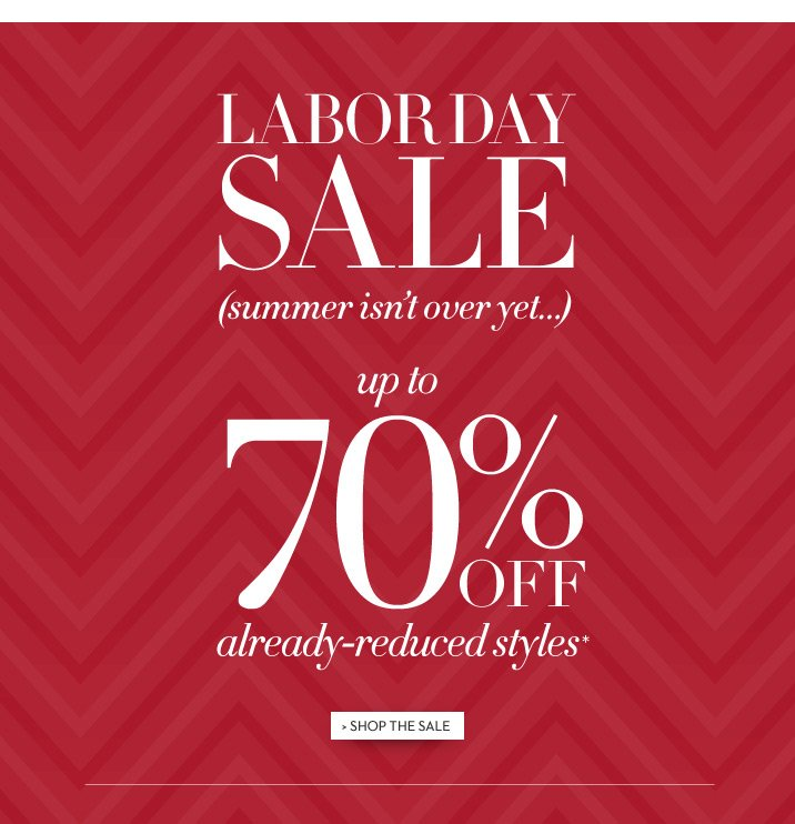 LABOR DAY SALE (summer isn't over yet...) up to 70% off already-reduced styles* SHOP THE SALE