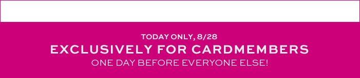 TODAY ONLY, 8/28 | EXCLUSIVELY FOR CARDMEMBERS | ONE DAY BEFORE EVERYONE ELSE!