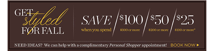 Get styled for fall. Save $100 when you spend $300 or more, save $50 when you spend $200 or more, save $25 when you spend $100 or more. Need ideas? We can help with a complimentary personal shopper appointment! Book now.