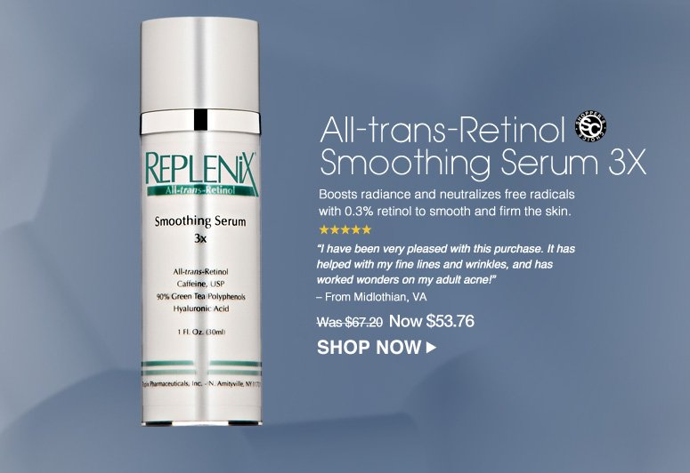 """Shopper's Choice. 5 Stars All-trans-Retinol Smoothing Serum 3X Boosts radiance and neutralizes free radicals with 0.3% retinol to smooth and firm the skin. """"I have been very pleased with this purchase. It has helped with my fine lines and wrinkles, and has worked wonders on my adult acne!"""" – From Midlothian, VA  Was $67.20 Now $53.76  Shop Now>>"""
