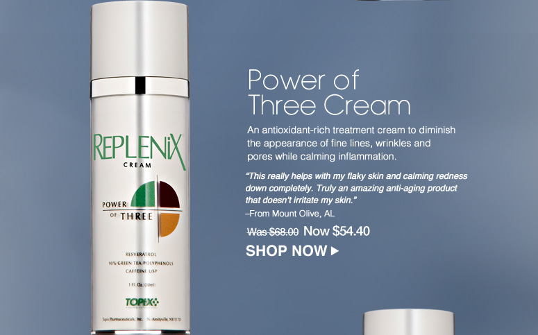 """Power of Three Cream An antioxidant-rich treatment cream to diminish the appearance of fine lines, wrinkles and pores while calming inflammation. """"This really helps with my flaky skin and calming redness down completely. Truly an amazing anti-aging product that doesn't irritate my skin."""" – From Mount Olive, AL Was $68.00 Now $ 54.40 Shop Now>>"""
