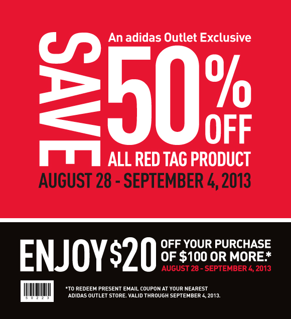 an adidas Outlet Exclusive, save 50% off all red tag product, August 28-September 4, 2013, Enjoy $20 off your purchase of $100 or more.*, August 29-September 4, 2013, *To redeem present email coupon at your nearest adidas outlet store, valid through September 4, 2013
