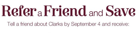 Refer a friend and save - Tell a friend about Clarks USA by September 4 and receive 15% off for you and 15% off for your friend - Valid online only - Refer a friend now