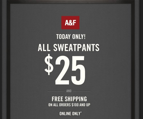 A&F TODAY ONLY! ALL  SWEATPANTS $25 AND FREE SHIPPING ON ALL ORDERS $100 AND UP ONLINE ONLY*