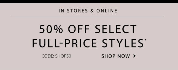 IN STORES & ONLINE 50% OFF SELECT FULL-PRICE STYLES* CODE: SHOP50  SHOP NOW