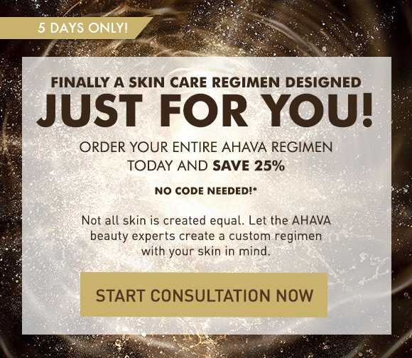 Finally a skin care regimen designed just for you! Order your entire AHAVA regimen today and save 25%. – no code needed. 5 days only! Not all skin is created equal. Let the AHAVA beauty experts create a custom regimen with your skin in mind. Start Consultation Now