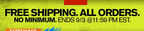 FREE SHIPPING ON ALL ORDERS. NO MINIMUM. ENDS 9/3 @ 11:59 PM EST.