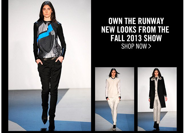 OWN THE RUNWAY - NEW LOOKS FROM THE FALL 2013 SHOW - SHOP NOW >