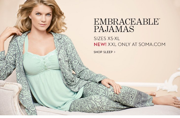 Embraceable Pajamas. Sizes XS-XL. NEW! XXL  Only At Soma.com.  SHOP SLEEP