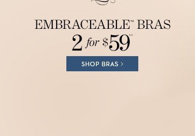 Embraceable Bras 2 for $59**.  SHOP BRAS