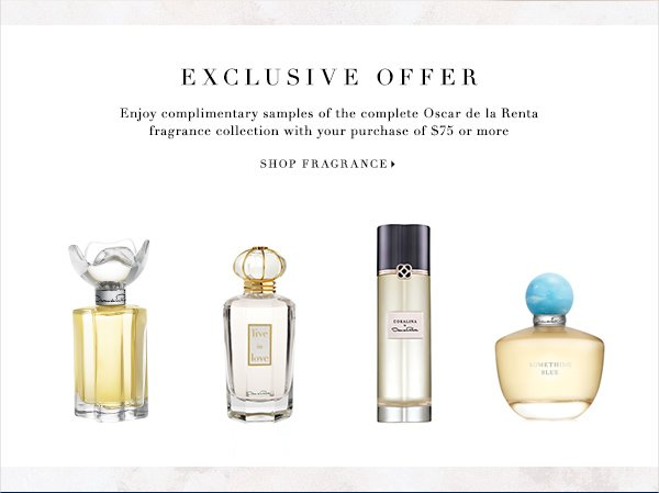 Exclusive Offer Enjoy complimentary samples of the complete Oscar de la Renta fragrance collection with your purchase of $75 or more SHOP FRAGRANCE
