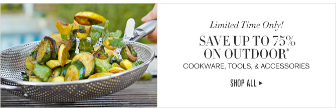 Limited Time Only! - SAVE UP TO 75% ON OUTDOOR* COOKWARE, TOOLS, & ACCESSORIES - SHOP ALL