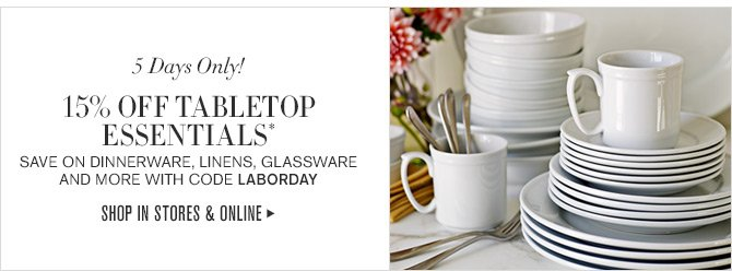 5 Days Only! - 15% OFF TABLETOP ESSENTIALS* SAVE ON DINNERWARE, LINENS, GLASSWARE AND MORE WITH CODE LABORDAY - SHOP IN STORES & ONLINE