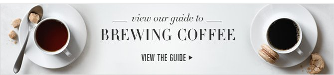 view our guide to BREWING COFFEE - VIEW THE GUIDE