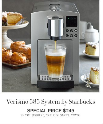 Verismo 585 System by Starbucks - SPECIAL PRICE $249 - SUGG. $399.95, 37% OFF SUGG. PRICE