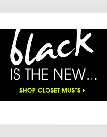 black IS THE NEW... SHOP CLOSET MUSTS