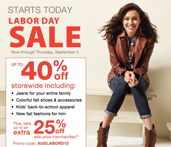 Starts Today! Labor Day Sale. Now through Thursday, September 5. Up to 40% off storewide including: Jeans for your entire family, Colorful fall shoes & accessories, Kids' back-to-school apparel, New fall fashions for him.  Plus, take up to an extra 25% off sale price merchandise** Promo code: AUGLABORD13