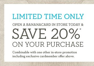 LIMITED TIME ONLY | OPEN A BANANACARD IN STORE TODAY & SAVE 20%* ON YOUR PURCHASE | Combinable with one other in-store promotion including exclusive cardmember offer above.