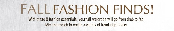 FALL FASHION FINDS! With these 8 fashion essentials, your fall wardrobe will go from drab to fab. Mix and match to create a variety of trend-right looks.