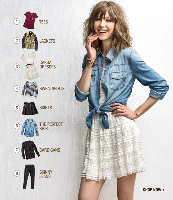 1. TEES. 2. JACKETS. 3. CASUAL DRESSES. 4. SWEATSHIRTS. 5. SKIRTS. 6. THE PERFECT SHIRT. 7. CARDIGANS. 8. SKINNY JEANS. SHOP NOW.