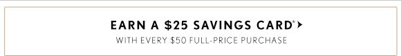 EARN A $25 SAVINGS CARD*  WITH EVERY $50 FULL–PRICE PURCHASE